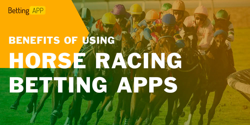 BENEFITS OF USING HORSE RACING BETTING APPS